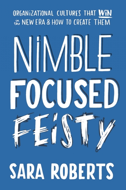 Nimble, Focused, Feisty: Organizational Cultures That Win in the New Era and How to Create Them Sara Roberts