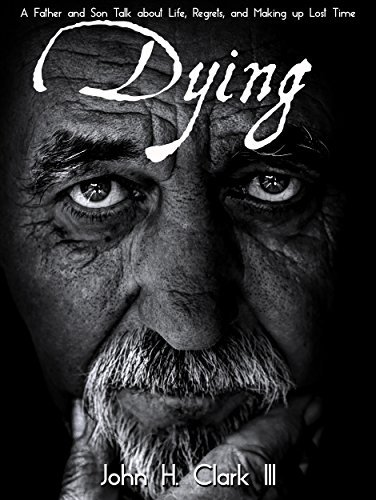 Dying: A Father and Son Talk about Life, Regrets and Making up Lost Time  by  John H. Clark III