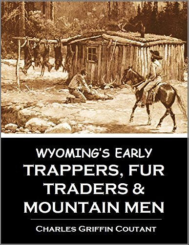 Wyomings Early Trappers, Fur Traders, and Mountain Men: Jim Beckwourth, Nathaniel J. Wyeth, James Bridger, Kit Carson, Jedediah S. Smith, Robert Newell (1899) Charles Griffin Coutant