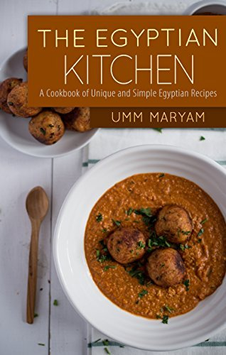 The Egyptian Kitchen: A Cookbook of Unique and Simple Egyptian Recipes (Egypt Cookbook, Egypt Recipes, Egyptian Cookbook, Egyptian Recipes, Egypt Cooking, Egyptian cooking 1) Umm Maryam