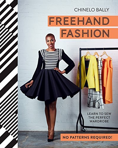 Freehand Fashion: Learn to sew the perfect wardrobe - no patterns required! Chinelo Bally