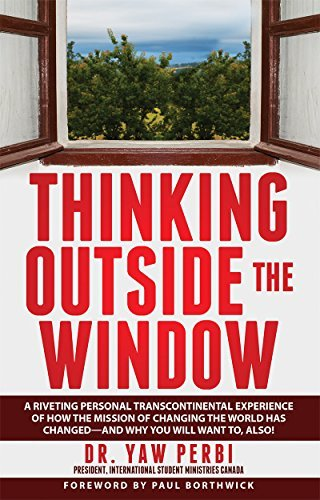 THINKING OUTSIDE THE WINDOW: A riveting personal transcontinental experience of how the mission of changing the world has changed--and why you will want to, also! Dr. Yaw Perbi President International Student Ministries Canada