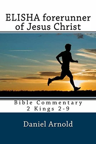 Elisha forerunner of Jesus-Christ: Bible Commentary 2 Kings 2-9 Daniel Arnold