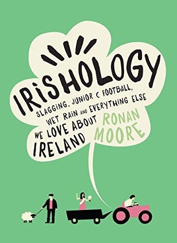 Irishology: Slagging, Junior C Football, Wet Rain and Everything Else We Love about Ireland  by  Ronan Moore