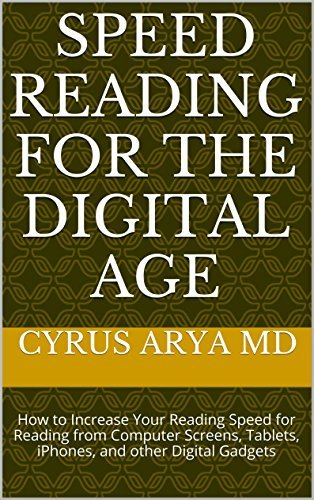 Speed Reading for the Digital Age: How to Increase Your Reading Speed for Reading from Computer Screens, Tablets, iPhones, and other Digital Gadgets Cyrus Arya MD