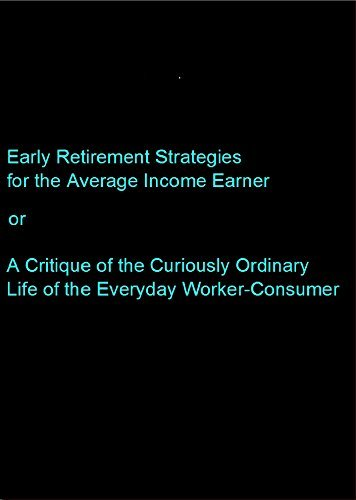 Early Retirement Strategies for the Average Income Earner: A Critique of the Curiously Ordinary Life of the Everday Worker-Consumer Karl Thompson