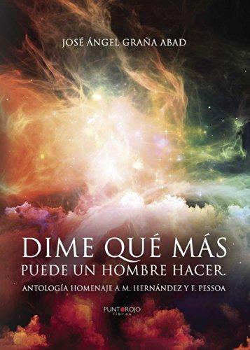 Dime qué más puede un hombre hacer: Antología homenaje a M. Hernández y F. Pessoa  by  Jose Angel Grana Abad