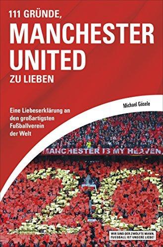 111 Gründe, Manchester United zu lieben: Eine Liebeserklärung an den großartigsten Fußballverein der Welt Michael Gösele