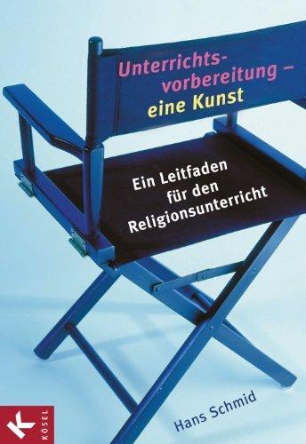 Unterrichtsvorbereitung - eine Kunst: Ein Leitfaden für den Religionsunterricht Hans Schmid