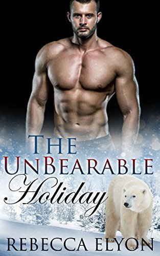 ROMANCE: HOLIDAY SHIFTER ROMANCE: The UnBearable Holiday (Paranormal Shapeshifter Romance) (New Adult Shifter Short Stories)  by  Rebecca Elyon