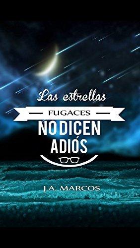 LAS ESTRELLAS FUGACES NO DICEN ADIÓS J.A. Marcos