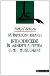 Să înțelegem Islamul: introducere în spiritualitatea lumii musulmane  by  Frithjof Schuon