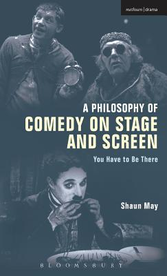 A Philosophy of Comedy on Stage and Screen: You Have to be There  by  Shaun May