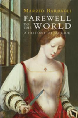 Farewell to the World: A History of Suicide  by  Marzio Barbagli