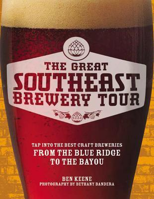 The Great Southeast Brewery Tour: Tap into the Best Craft Breweries from the Blue Ridge to the Bayou Ben Keene