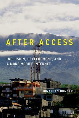 After Access: Inclusion, Development, and a More Mobile Internet  by  Jonathan Donner