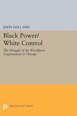 Black Power/White Control: The Struggle of the Woodlawn Organization in Chicago John Hall Fish