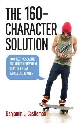 The 160-Character Solution: How Text Messaging and Other Behavioral Strategies Can Improve Education  by  Benjamin L Castleman