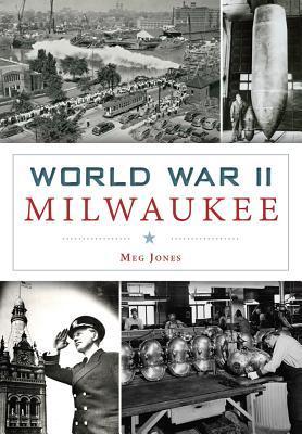 World War II Milwaukee  by  Meg Jones
