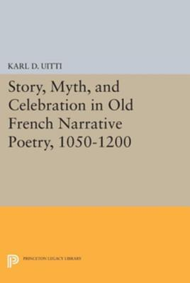 Story, Myth, and Celebration in Old French Narrative Poetry, 1050-1200 Karl D Uitti