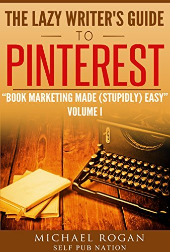 The Lazy Writers Guide to Pinterest: Book Marketing Made (Stupidly) Easy Vol.1  by  Michael Rogan