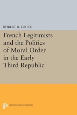 French Legitimists and the Politics of Moral Order in the Early Third Republic  by  Robert R Locke