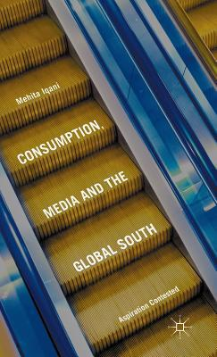 Consumption, Media and the Global South: Aspiration Contested Mehita Iqani