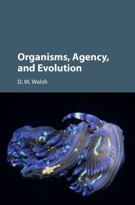 Organisms, Agency, and Evolution D M Walsh