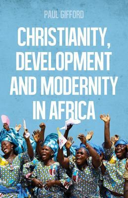 Christianity, Development and Modernity in Africa  by  Paul Gifford