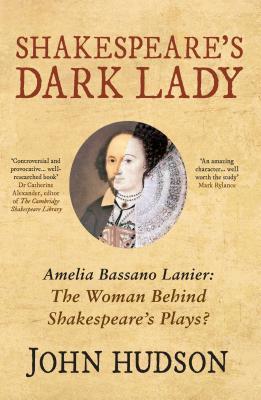 Shakespeares Dark Lady: Amelia Bassano Lanier the Woman Behind Shakespeares Plays?  by  John Hudson