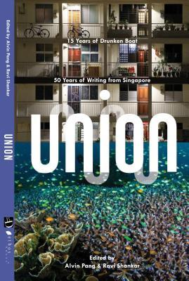 Union: 50 Years of Writing from Singapore and 15 Years of Drunken Boat  by  Alvin Pang