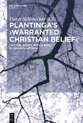 Plantingas Warranted Christian Belief: Critical Essays with a Reply Alvin Plantinga by Dieter Schonecker