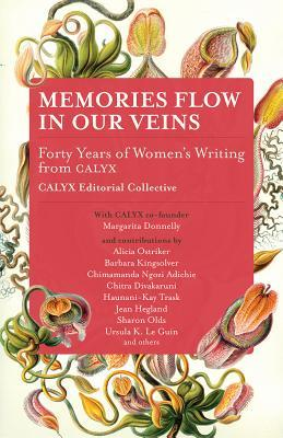 Memories Flow in Our Veins: Forty Years of Womens Writing from Calyx CALYX Editorial Collective