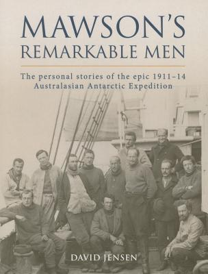 Mawsons Remarkable Men: The Men of the 1911-14 Australasian Antarctic Expedition  by  David Jensen