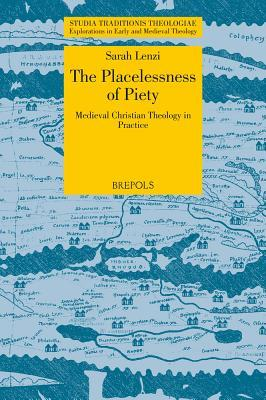 The Placelessness of Piety: Medieval Christian Theology in Practice  by  Sarah Lenzi