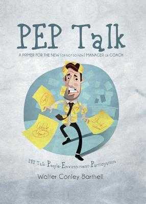Pep Talk- A Primer for the New (or Not So New) Manager or Coach: Pep Talk-People-Environment-Participation Walter Conley Barthell