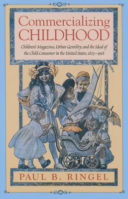 Commercializing Childhood: Childrens Magazines, Urban Gentility, and the Ideal of the Child Consumer in the United States, 1823-1918 Paul B Ringel