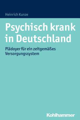Psychisch Krank in Deutschland: Pladoyer Fur Ein Zeitgemasses Versorgungssystem Heinrich Kunze
