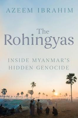 The Rohingyas: Inside Myanmars Hidden Genocide Azeem Ibrahim