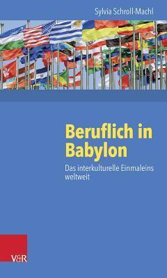 Beruflich in Babylon: Das Interkulturelle Einmaleins Weltweit Sylvia Schroll-Machl