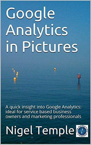 Google Analytics in Pictures: A quick insight into Google Analytics: ideal for service based business owners and marketing professionals Nigel Temple