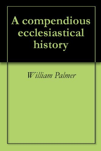 A compendious ecclesiastical history  by  William Palmer