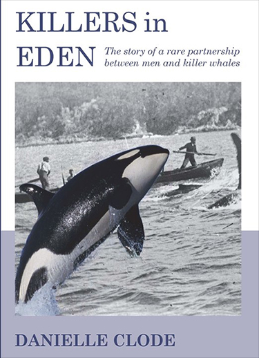 Killers In Eden: The True Story Of Killer Whales And Their Remarkable Partnership With The Whalers Of Twofold Bay Danielle Clode