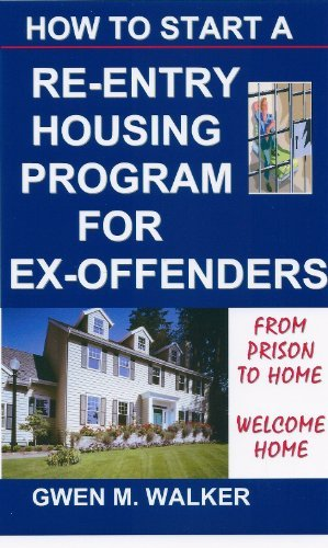 How To Start A Re-Entry Housing Program for Ex-Offenders Gwen M. Walker