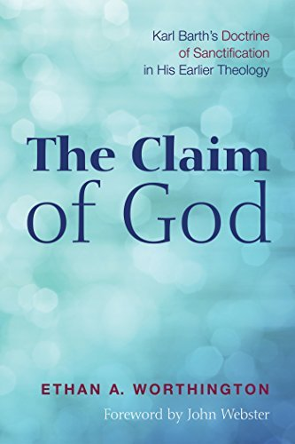 The Claim of God: Karl Barths Doctrine of Sanctification in His Earlier Theology Ethan a Worthington