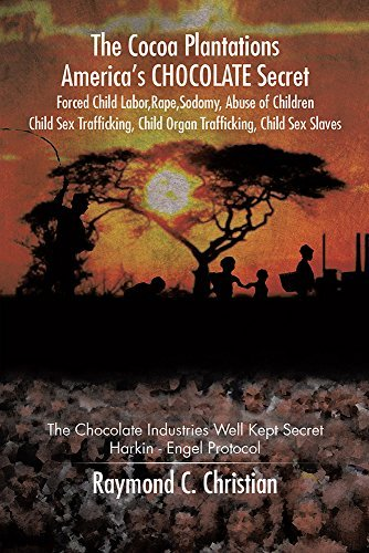 The Cocoa Plantations Americas CHOCOLATE Secret Forced Child Labor, Rape, Sodomy, Abuse of Children, Child Sex Trafficking, Child Organ Trafficking, Child Sex Slaves: The Chocolate Industries  by  Raymond C. Christian
