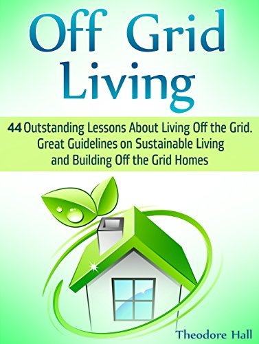 Off Grid Living: 44 Outstanding Lessons About Living Off the Grid. Great Guidelines on Sustainable Living and Building Off the Grid Homes Theodore Hall