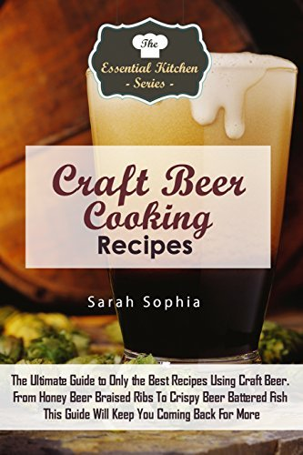 Craft Beer Cooking Recipes: The Ultimate Guide to Only the Best Recipes Using Craft Beer. From Honey Beer Braised Ribs To Crispy Beer Battered Fish This ... More (The Essential Kitchen Series Book 99) Sarah Sophia