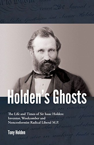 Holdens Ghosts: The Life and times of Sir Isaac Holden - inventor, woolcomber and radical Liberal MP  by  Tony Holden