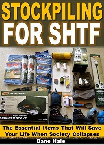 Stockpiling for SHTF: The Essential Items That Will Save Your Life When Society Collapses  by  Dane Hale